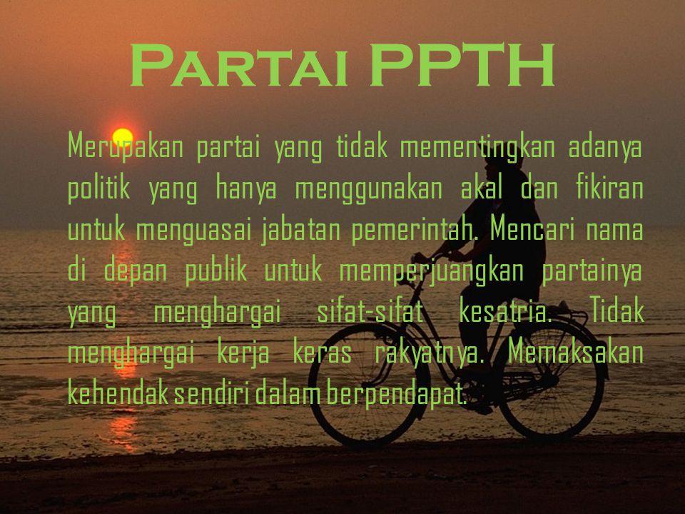 Partai PPTH Merupakan partai yang tidak mementingkan adanya politik yang hanya menggunakan akal dan fikiran untuk menguasai jabatan pemerintah.