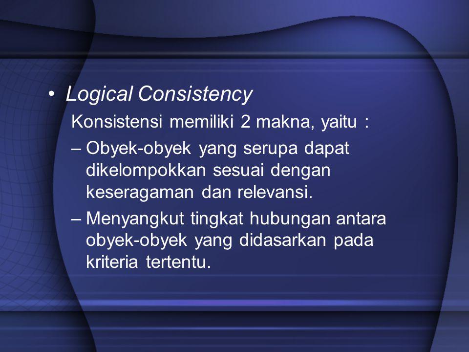 Logical Consistency Konsistensi memiliki 2 makna, yaitu : –Obyek-obyek yang serupa dapat dikelompokkan sesuai dengan keseragaman dan relevansi. –Menya