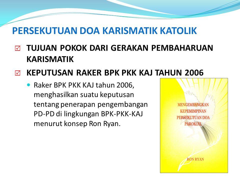 PERSEKUTUAN DOA KARISMATIK KATOLIK  TUJUAN POKOK DARI GERAKAN PEMBAHARUAN KARISMATIK  KEPUTUSAN RAKER BPK PKK KAJ TAHUN 2006  FKP3 (Forum Komunikasi Pelayan Pujian & Pemusik), BPK-PKK-KAJ.