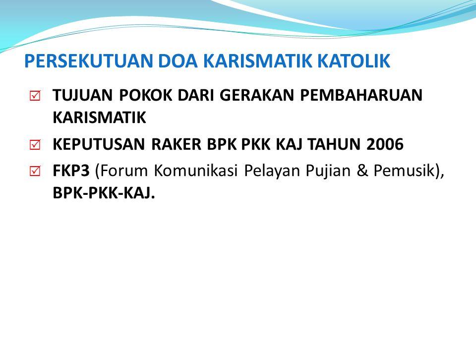 PERSEKUTUAN DOA KARISMATIK KATOLIK  TUJUAN POKOK DARI GERAKAN PEMBAHARUAN KARISMATIK  KEPUTUSAN RAKER BPK PKK KAJ TAHUN 2006  FKP3 (Forum Komunikas