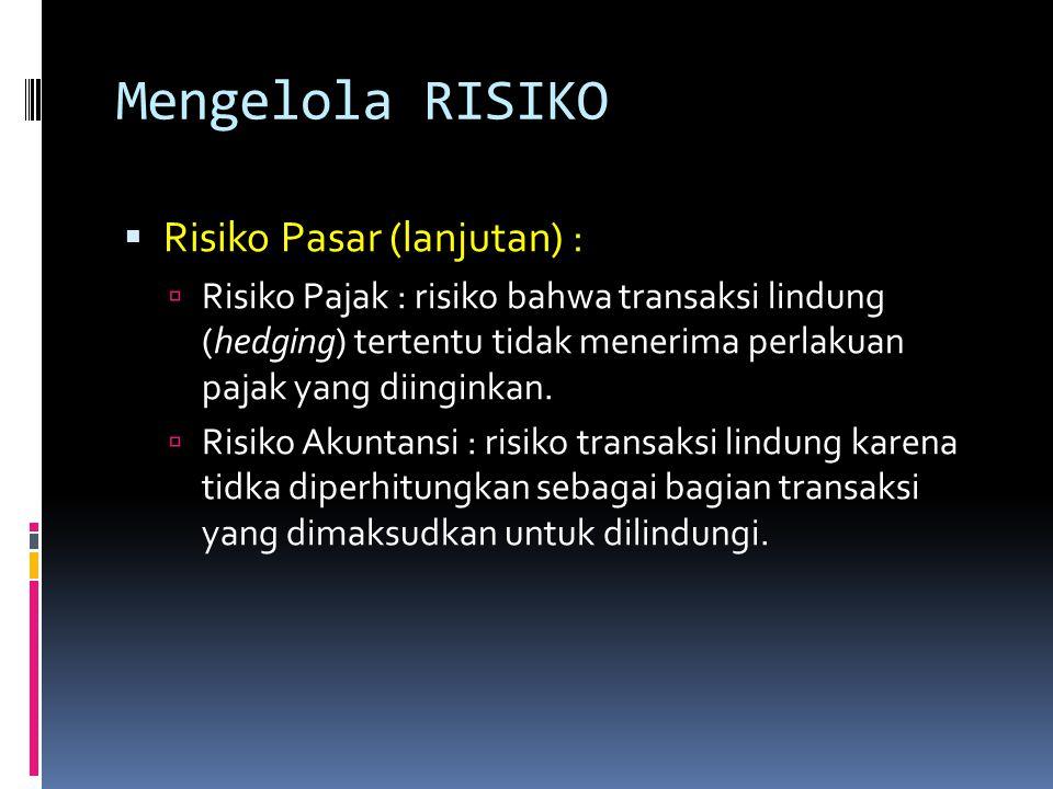 Mengelola RISIKO  Risiko Pasar (lanjutan) :  Risiko Pajak : risiko bahwa transaksi lindung (hedging) tertentu tidak menerima perlakuan pajak yang di