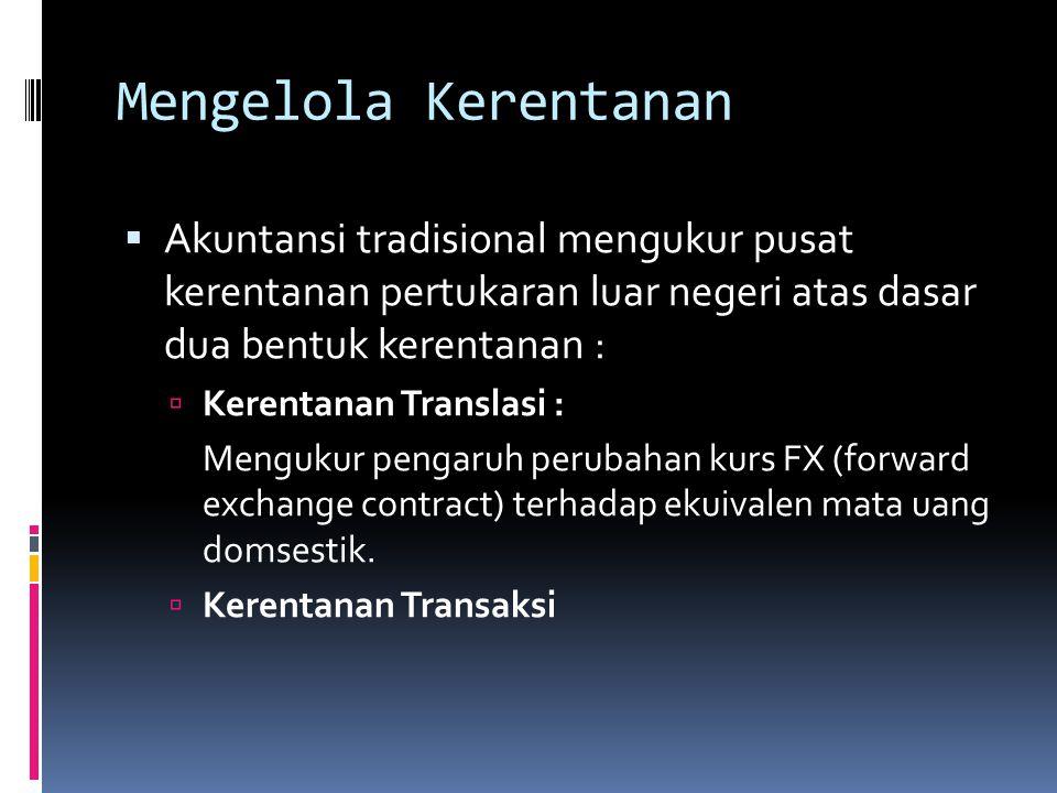 Mengelola Kerentanan  Akuntansi tradisional mengukur pusat kerentanan pertukaran luar negeri atas dasar dua bentuk kerentanan :  Kerentanan Translas