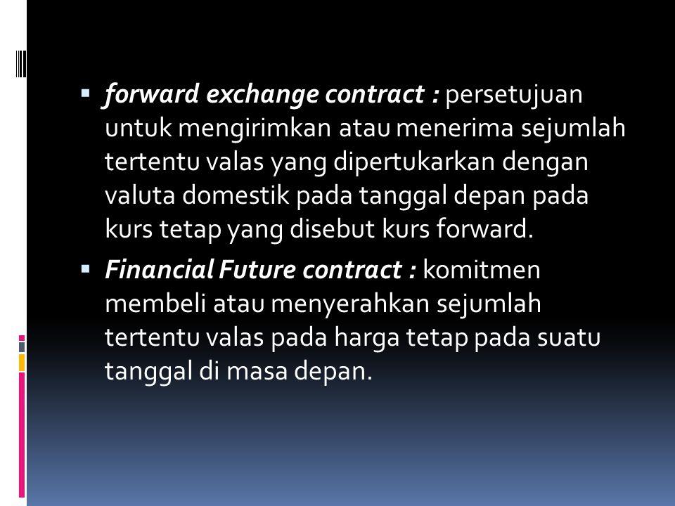  forward exchange contract : persetujuan untuk mengirimkan atau menerima sejumlah tertentu valas yang dipertukarkan dengan valuta domestik pada tangg