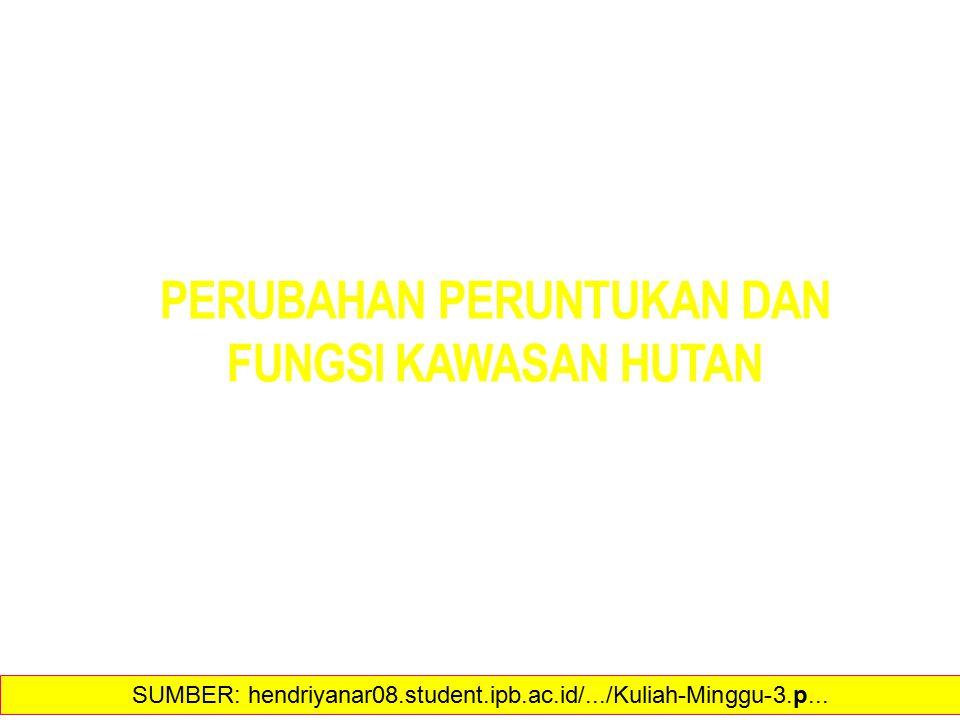 PERUBAHAN PERUNTUKAN DAN FUNGSI KAWASAN HUTAN 10 SUMBER: hendriyanar08.student.ipb.ac.id/.../Kuliah-Minggu-3.p...