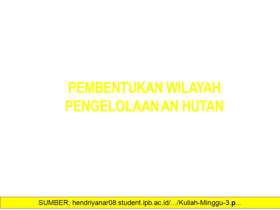 PEMBENTUKAN WILAYAH PENGELOLAAN AN HUTAN 19 SUMBER: hendriyanar08.student.ipb.ac.id/.../Kuliah-Minggu-3.p...