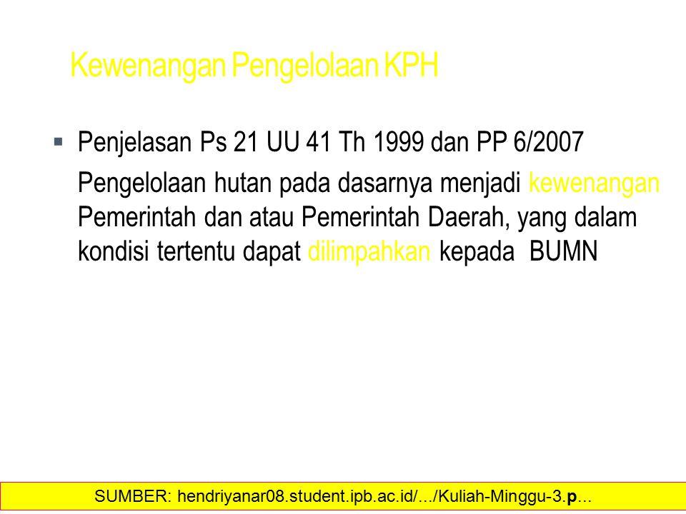 Kewenangan Pengelolaan KPH  Penjelasan Ps 21 UU 41 Th 1999 dan PP 6/2007 Pengelolaan hutan pada dasarnya menjadi kewenangan Pemerintah dan atau Pemerintah Daerah, yang dalam kondisi tertentu dapat dilimpahkan kepada BUMN 26 SUMBER: hendriyanar08.student.ipb.ac.id/.../Kuliah-Minggu-3.p...