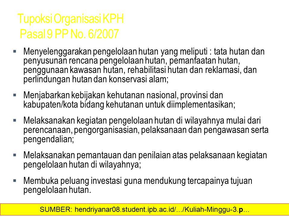 Tupoksi Organisasi KPH Pasal 9 PP No. 6/2007  Menyelenggarakan pengelolaan hutan yang meliputi : tata hutan dan penyusunan rencana pengelolaan hutan,