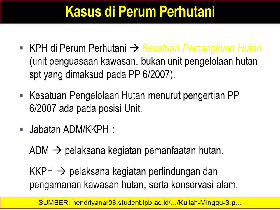 Kasus di Perum Perhutani  KPH di Perum Perhutani  Kesatuan Pemangkuan Hutan (unit penguasaan kawasan, bukan unit pengelolaan hutan spt yang dimaksud