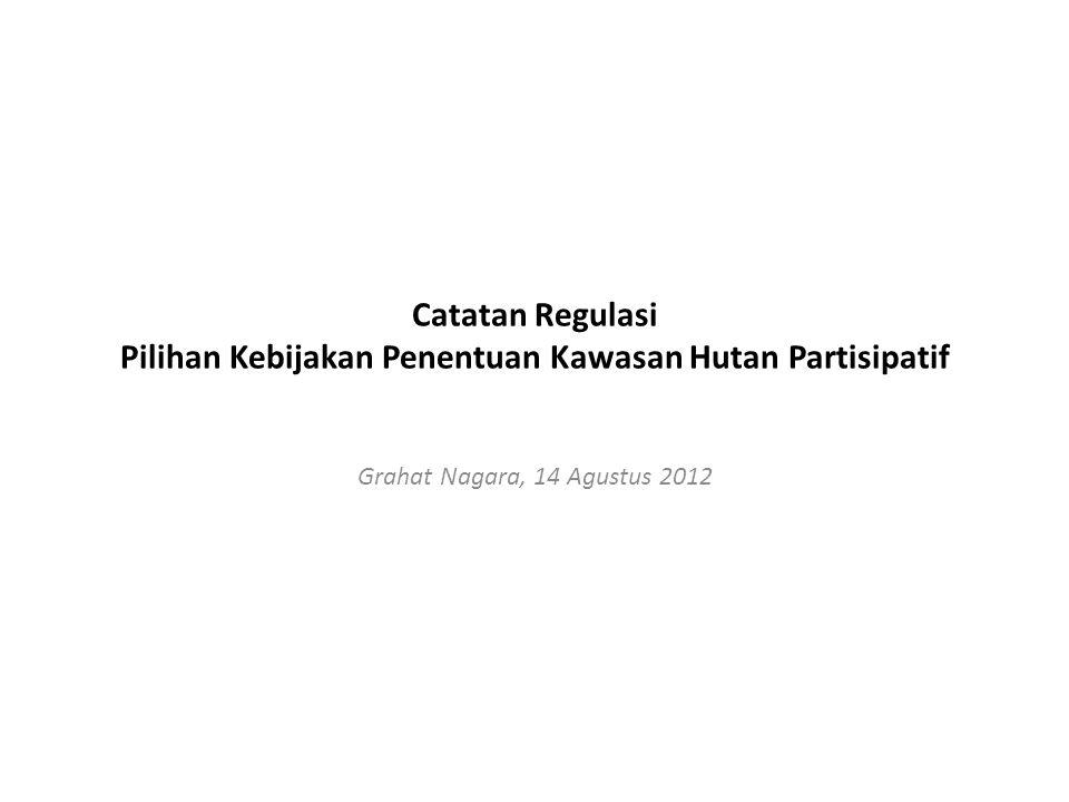 Catatan Regulasi Pilihan Kebijakan Penentuan Kawasan Hutan Partisipatif Grahat Nagara, 14 Agustus 2012