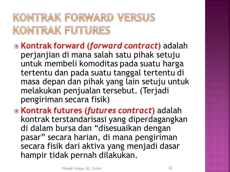  Kontrak forward (forward contract) adalah perjanjian di mana salah satu pihak setuju untuk membeli komoditas pada suatu harga tertentu dan pada suatu tanggal tertentu di masa depan dan pihak yang lain setuju untuk melakukan penjualan tersebut.