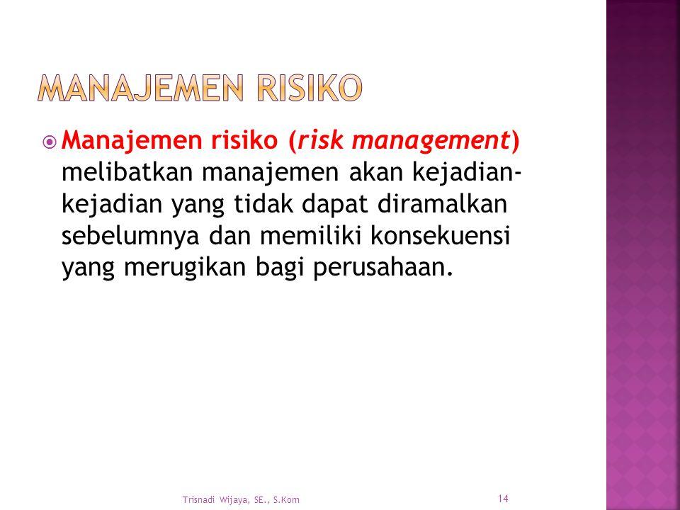  Manajemen risiko (risk management) melibatkan manajemen akan kejadian- kejadian yang tidak dapat diramalkan sebelumnya dan memiliki konsekuensi yang
