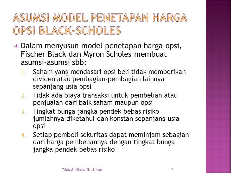  Dalam menyusun model penetapan harga opsi, Fischer Black dan Myron Scholes membuat asumsi-asumsi sbb: 1. Saham yang mendasari opsi beli tidak member