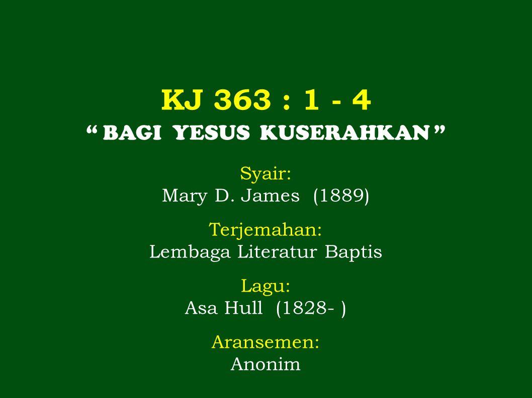 """KJ 363 : 1 - 4 """" BAGI YESUS KUSERAHKAN """" Syair: Mary D. James (1889) Terjemahan: Lembaga Literatur Baptis Lagu: Asa Hull (1828- ) Aransemen: Anonim"""