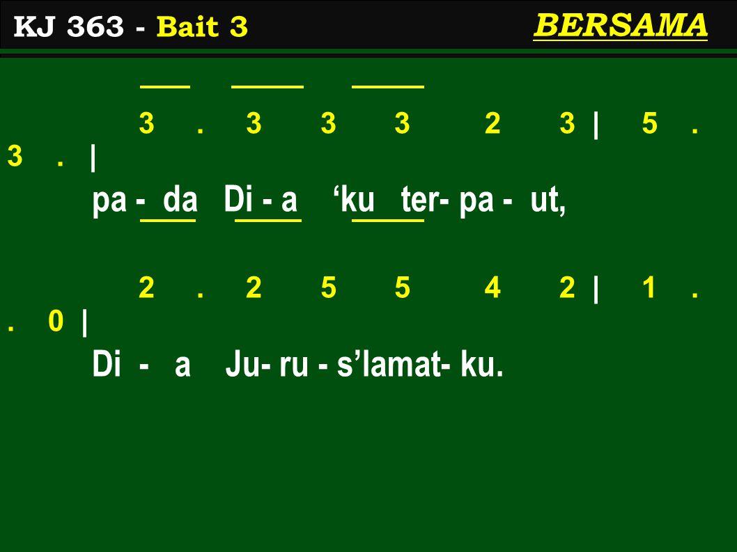 3. 3 3 3 2 3 | 5. 3. | pa - da Di - a 'ku ter- pa - ut, 2. 2 5 5 4 2 | 1.. 0 | Di - a Ju- ru - s'lamat- ku. KJ 363 - Bait 3 BERSAMA