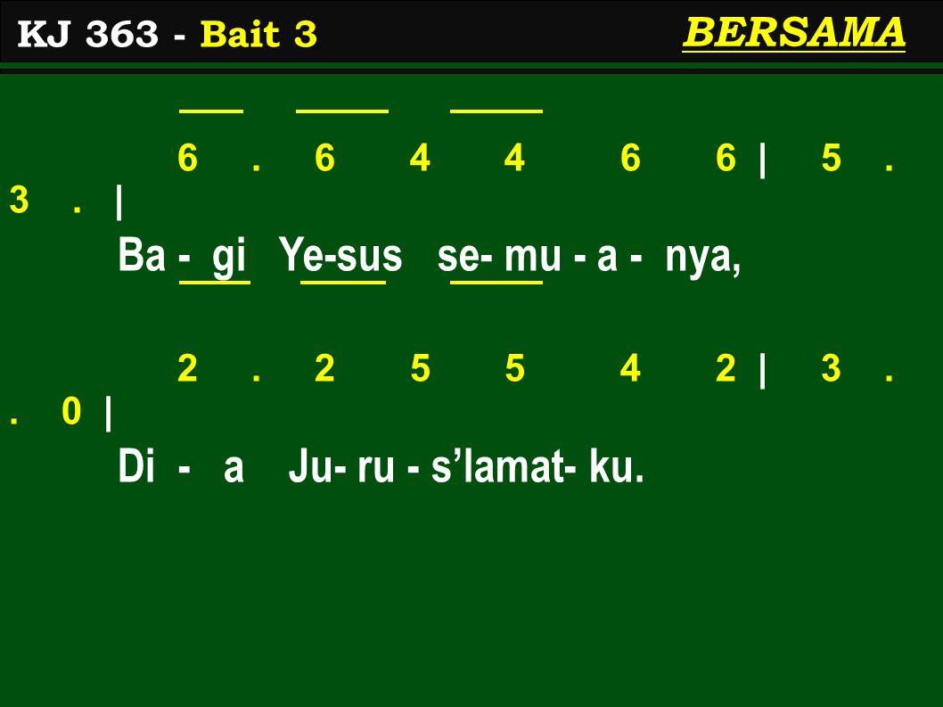 6. 6 4 4 6 6 | 5. 3. | Ba - gi Ye-sus se- mu - a - nya, 2. 2 5 5 4 2 | 3.. 0 | Di - a Ju- ru - s'lamat- ku. KJ 363 - Bait 3 BERSAMA