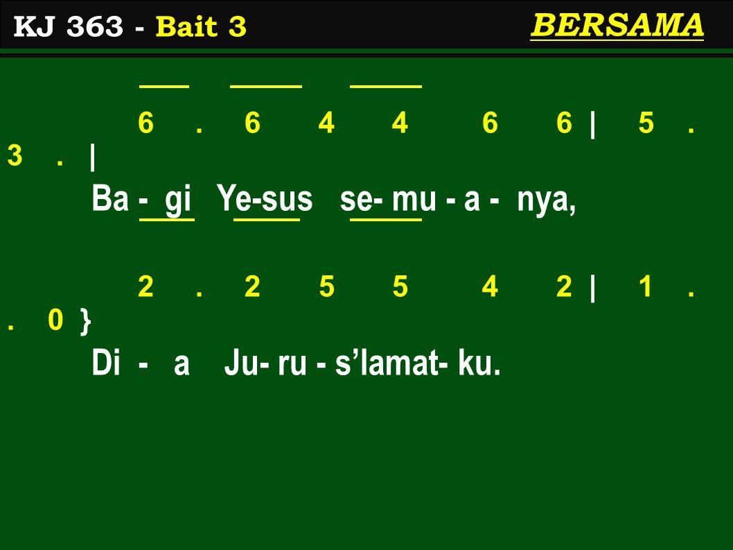 6. 6 4 4 6 6 | 5. 3. | Ba - gi Ye-sus se- mu - a - nya, 2. 2 5 5 4 2 | 1.. 0 } Di - a Ju- ru - s'lamat- ku. KJ 363 - Bait 3 BERSAMA