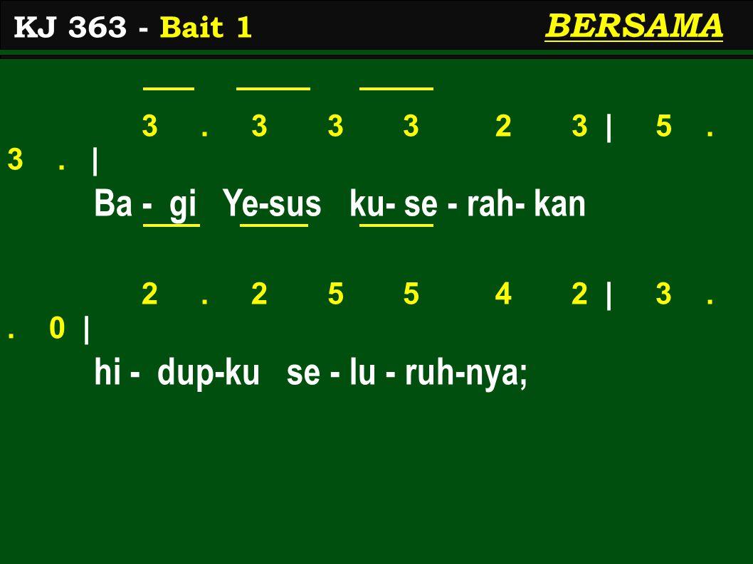 3. 3 3 3 2 3 | 5. 3. | Ba - gi Ye-sus ku- se - rah- kan 2. 2 5 5 4 2 | 3.. 0 | hi - dup-ku se - lu - ruh-nya; KJ 363 - Bait 1 BERSAMA