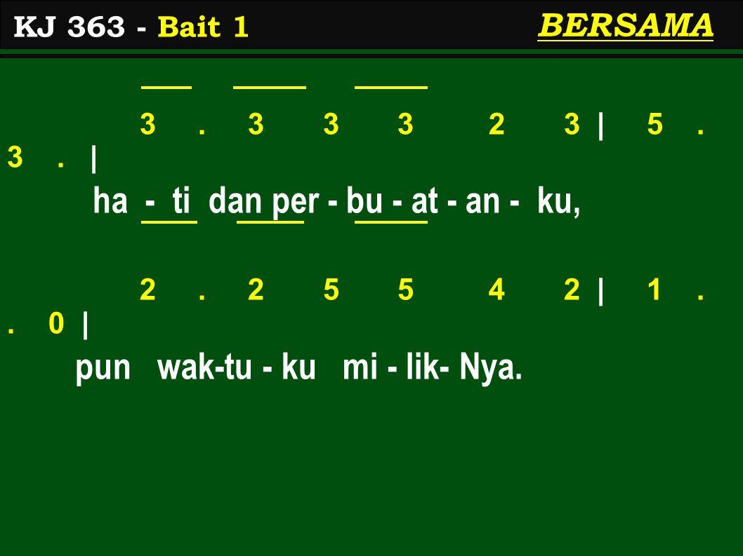 3. 3 3 3 2 3 | 5. 3. | ha - ti dan per - bu - at - an - ku, 2. 2 5 5 4 2 | 1.. 0 | pun wak-tu - ku mi - lik- Nya. KJ 363 - Bait 1 BERSAMA