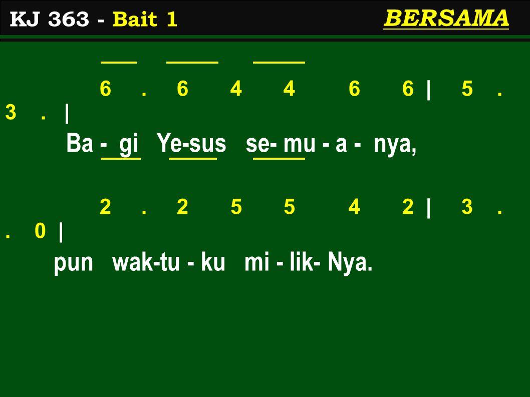 6. 6 4 4 6 6 | 5. 3. | Ba - gi Ye-sus se- mu - a - nya, 2. 2 5 5 4 2 | 3.. 0 | pun wak-tu - ku mi - lik- Nya. KJ 363 - Bait 1 BERSAMA