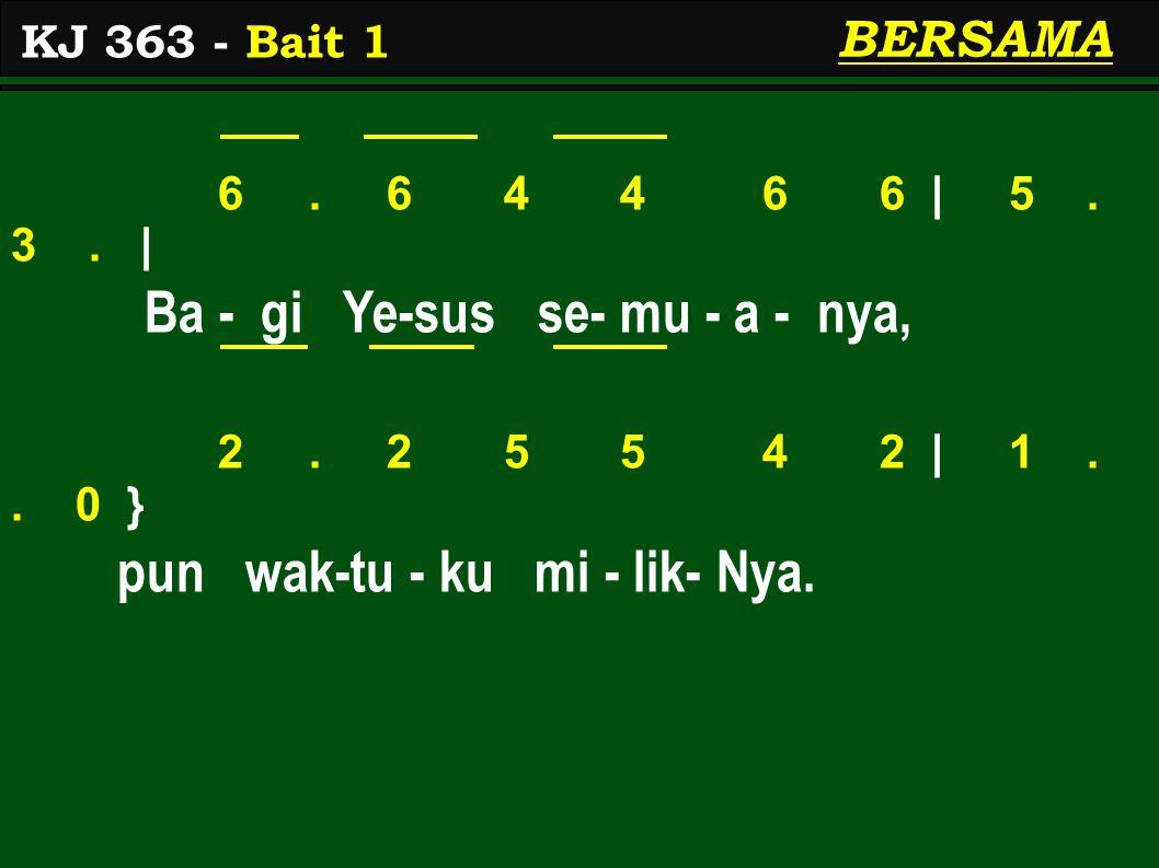 6. 6 4 4 6 6 | 5. 3. | Ba - gi Ye-sus se- mu - a - nya, 2. 2 5 5 4 2 | 1.. 0 } pun wak-tu - ku mi - lik- Nya. KJ 363 - Bait 1 BERSAMA