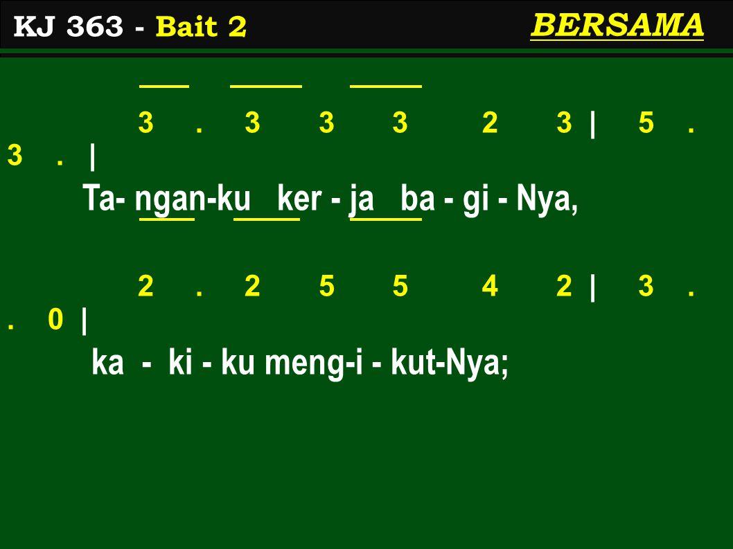 3. 3 3 3 2 3 | 5. 3. | Ta- ngan-ku ker - ja ba - gi - Nya, 2. 2 5 5 4 2 | 3.. 0 | ka - ki - ku meng-i - kut-Nya; KJ 363 - Bait 2 BERSAMA