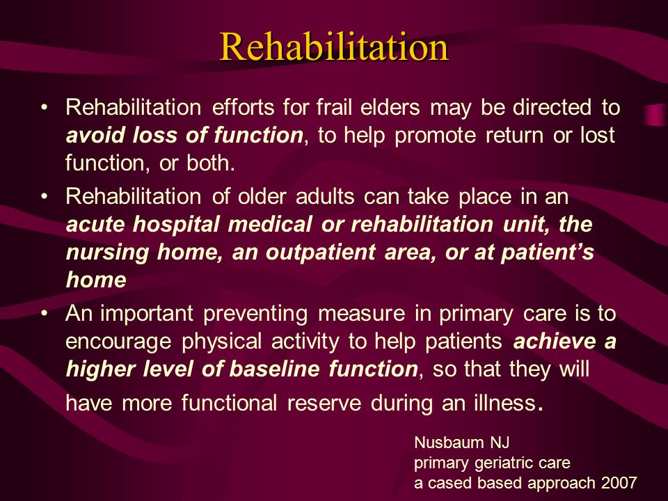 Rehabilitation Rehabilitation efforts for frail elders may be directed to avoid loss of function, to help promote return or lost function, or both. Re