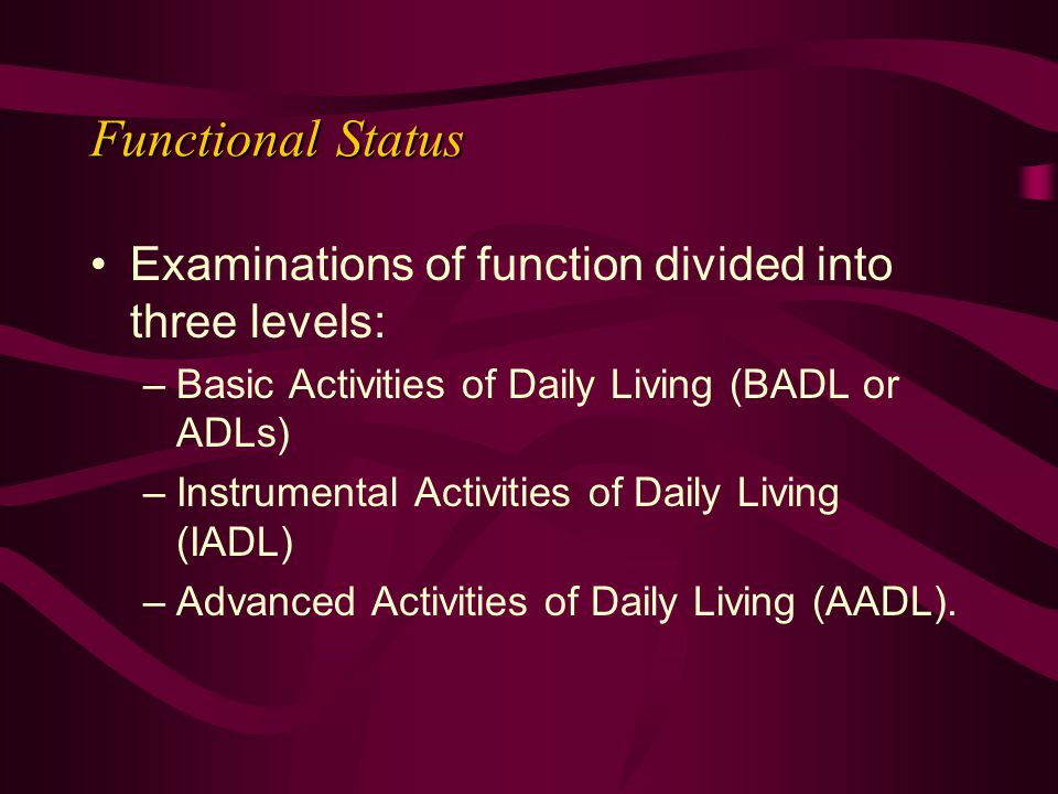 Examinations of function divided into three levels: –Basic Activities of Daily Living (BADL or ADLs) –Instrumental Activities of Daily Living (IADL) –