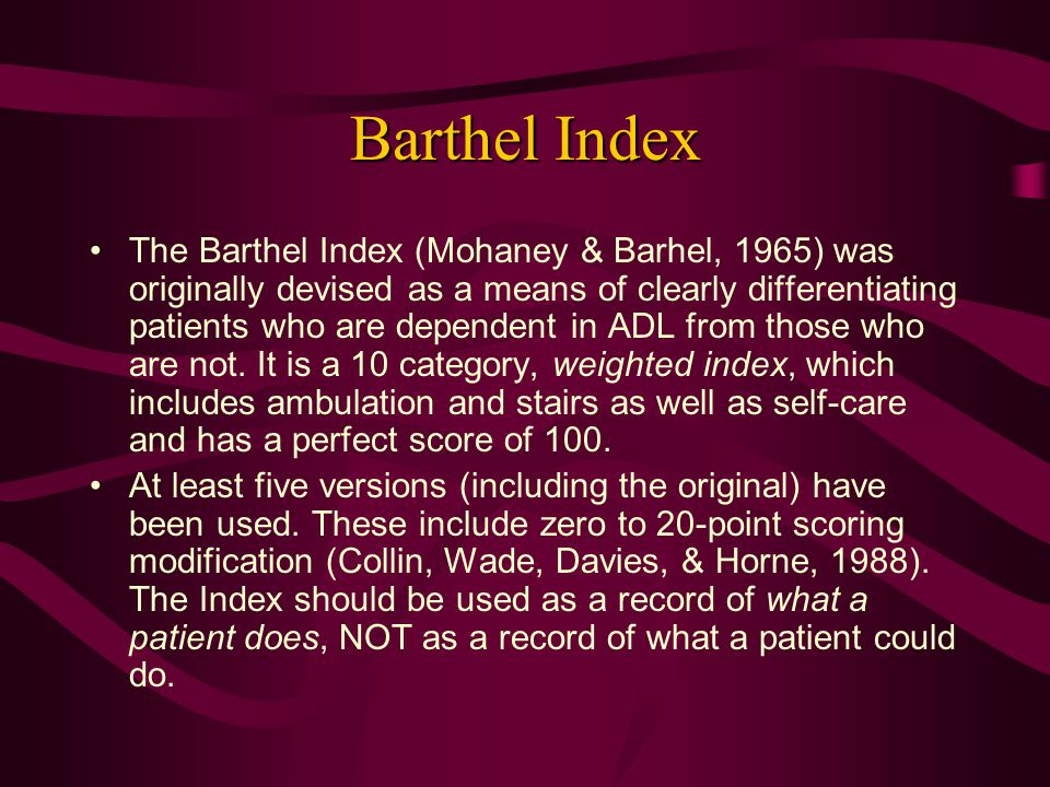 Barthel Index The Barthel Index (Mohaney & Barhel, 1965) was originally devised as a means of clearly differentiating patients who are dependent in AD