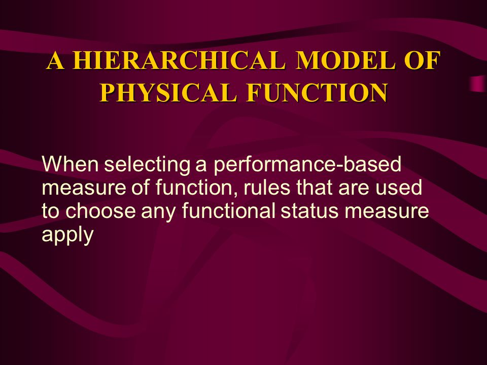 A HIERARCHICAL MODEL OF PHYSICAL FUNCTION When selecting a performance-based measure of function, rules that are used to choose any functional status