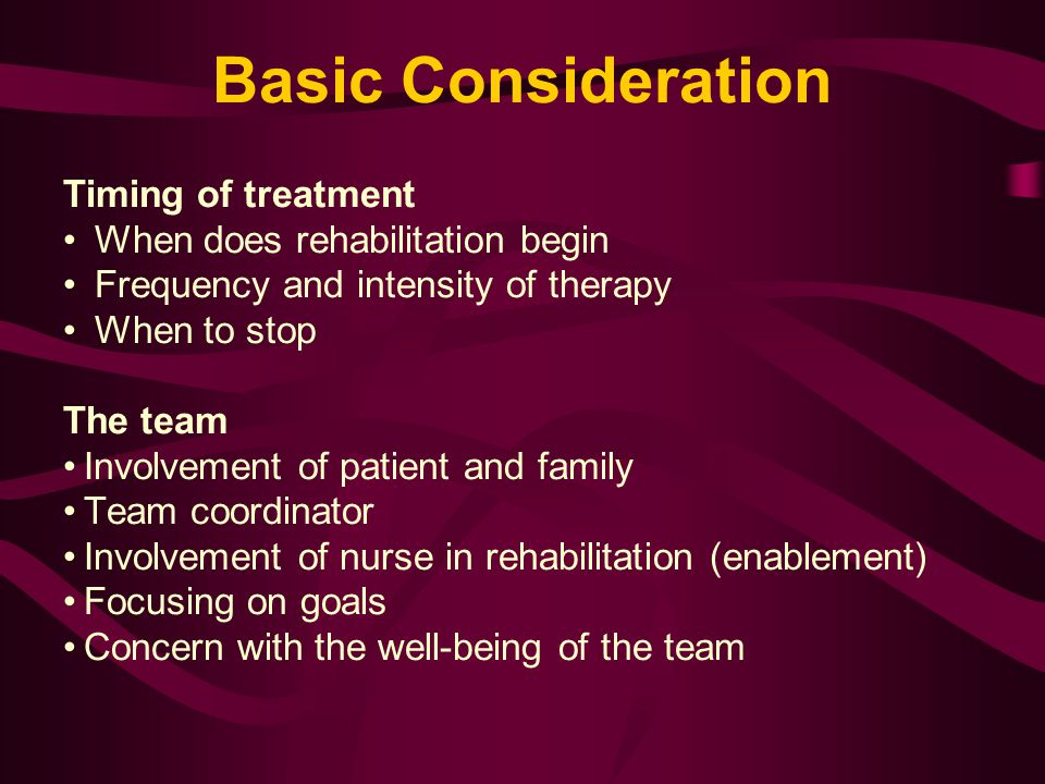 Basic Consideration Timing of treatment When does rehabilitation begin Frequency and intensity of therapy When to stop The team Involvement of patient