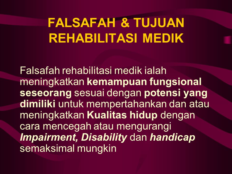FALSAFAH & TUJUAN REHABILITASI MEDIK Falsafah rehabilitasi medik ialah meningkatkan kemampuan fungsional seseorang sesuai dengan potensi yang dimiliki