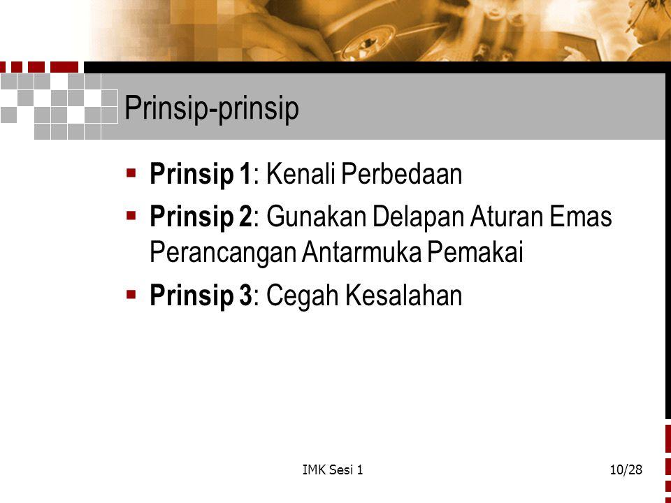 IMK Sesi 110/28 Prinsip-prinsip  Prinsip 1 : Kenali Perbedaan  Prinsip 2 : Gunakan Delapan Aturan Emas Perancangan Antarmuka Pemakai  Prinsip 3 : C