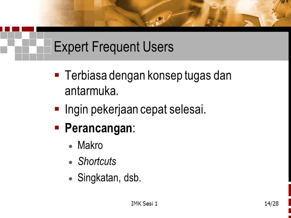 IMK Sesi 114/28 Expert Frequent Users  Terbiasa dengan konsep tugas dan antarmuka.  Ingin pekerjaan cepat selesai.  Perancangan :  Makro  Shortcu