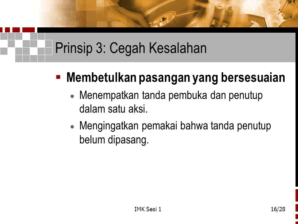 IMK Sesi 116/28 Prinsip 3: Cegah Kesalahan  Membetulkan pasangan yang bersesuaian  Menempatkan tanda pembuka dan penutup dalam satu aksi.  Menginga