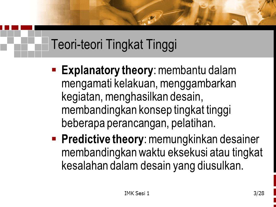 IMK Sesi 13/28 Teori-teori Tingkat Tinggi  Explanatory theory : membantu dalam mengamati kelakuan, menggambarkan kegiatan, menghasilkan desain, memba