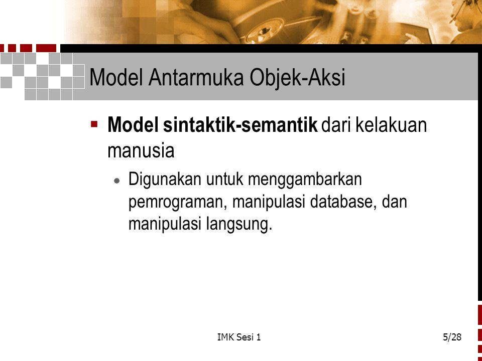IMK Sesi 15/28 Model Antarmuka Objek-Aksi  Model sintaktik-semantik dari kelakuan manusia  Digunakan untuk menggambarkan pemrograman, manipulasi dat