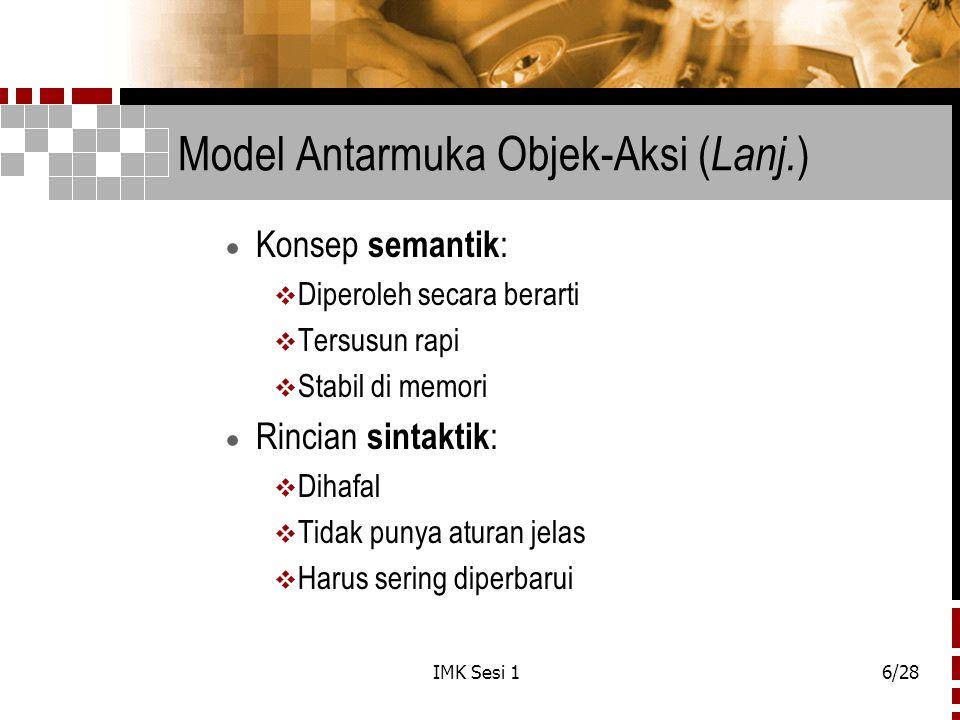 IMK Sesi 16/28 Model Antarmuka Objek-Aksi ( Lanj. )  Konsep semantik :  Diperoleh secara berarti  Tersusun rapi  Stabil di memori  Rincian sintak