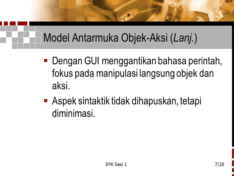 IMK Sesi 17/28 Model Antarmuka Objek-Aksi ( Lanj. )  Dengan GUI menggantikan bahasa perintah, fokus pada manipulasi langsung objek dan aksi.  Aspek