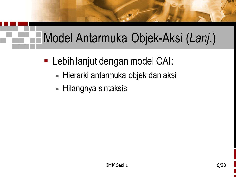 IMK Sesi 18/28 Model Antarmuka Objek-Aksi ( Lanj. )  Lebih lanjut dengan model OAI:  Hierarki antarmuka objek dan aksi  Hilangnya sintaksis