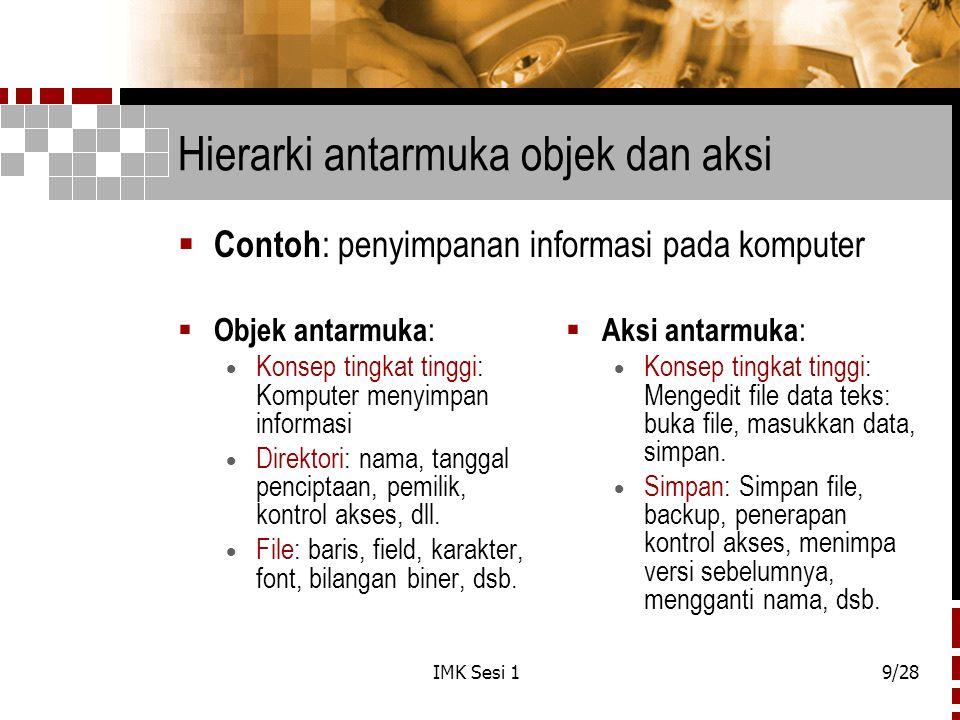 IMK Sesi 19/28 Hierarki antarmuka objek dan aksi  Objek antarmuka :  Konsep tingkat tinggi: Komputer menyimpan informasi  Direktori: nama, tanggal