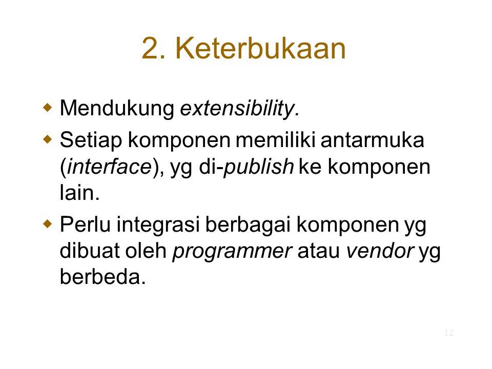 12 2. Keterbukaan  Mendukung extensibility.  Setiap komponen memiliki antarmuka (interface), yg di-publish ke komponen lain.  Perlu integrasi berba