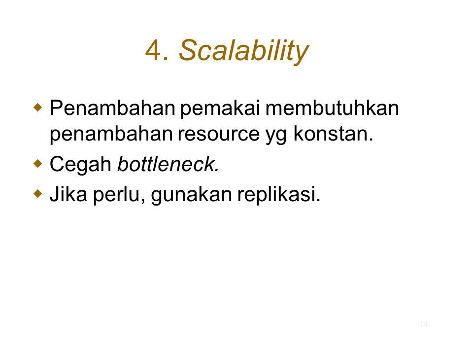 14 4. Scalability  Penambahan pemakai membutuhkan penambahan resource yg konstan.  Cegah bottleneck.  Jika perlu, gunakan replikasi.