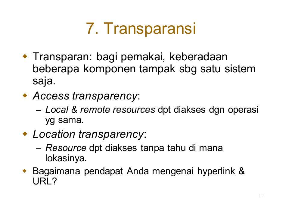 17 7. Transparansi  Transparan: bagi pemakai, keberadaan beberapa komponen tampak sbg satu sistem saja.  Access transparency: – Local & remote resou