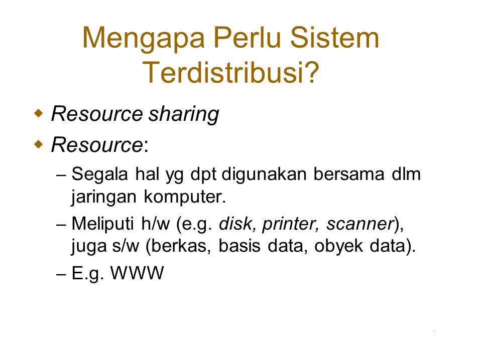 7 Mengapa Perlu Sistem Terdistribusi?  Resource sharing  Resource: – Segala hal yg dpt digunakan bersama dlm jaringan komputer. – Meliputi h/w (e.g.