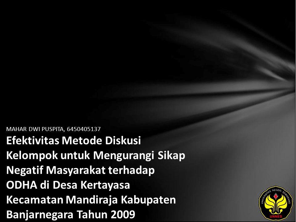 MAHAR DWI PUSPITA, 6450405137 Efektivitas Metode Diskusi Kelompok untuk Mengurangi Sikap Negatif Masyarakat terhadap ODHA di Desa Kertayasa Kecamatan Mandiraja Kabupaten Banjarnegara Tahun 2009