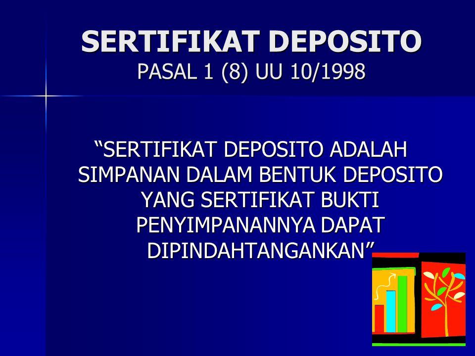 """SERTIFIKAT DEPOSITO PASAL 1 (8) UU 10/1998 """"SERTIFIKAT DEPOSITO ADALAH SIMPANAN DALAM BENTUK DEPOSITO YANG SERTIFIKAT BUKTI PENYIMPANANNYA DAPAT DIPIN"""