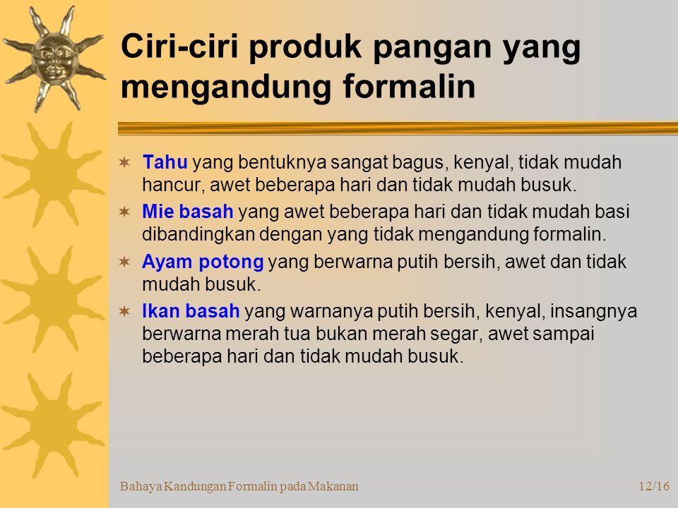 Bahaya Kandungan Formalin pada Makanan12/16 Ciri-ciri produk pangan yang mengandung formalin  Tahu yang bentuknya sangat bagus, kenyal, tidak mudah hancur, awet beberapa hari dan tidak mudah busuk.