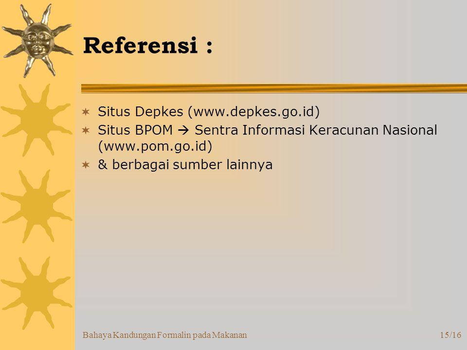Bahaya Kandungan Formalin pada Makanan15/16 Referensi :  Situs Depkes (www.depkes.go.id)  Situs BPOM  Sentra Informasi Keracunan Nasional (www.pom.go.id)  & berbagai sumber lainnya