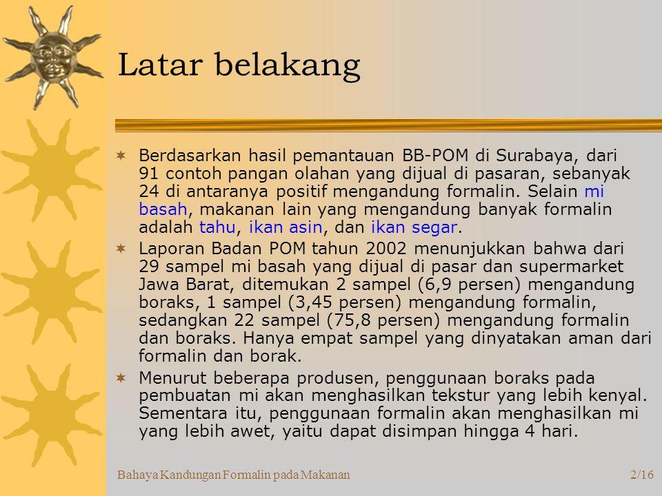 Bahaya Kandungan Formalin pada Makanan2/16 Latar belakang  Berdasarkan hasil pemantauan BB-POM di Surabaya, dari 91 contoh pangan olahan yang dijual di pasaran, sebanyak 24 di antaranya positif mengandung formalin.