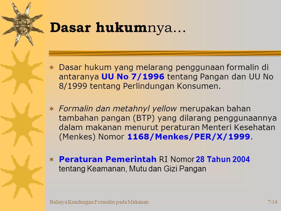 Bahaya Kandungan Formalin pada Makanan7/16 Dasar hukum nya…  Dasar hukum yang melarang penggunaan formalin di antaranya UU No 7/1996 tentang Pangan dan UU No 8/1999 tentang Perlindungan Konsumen.